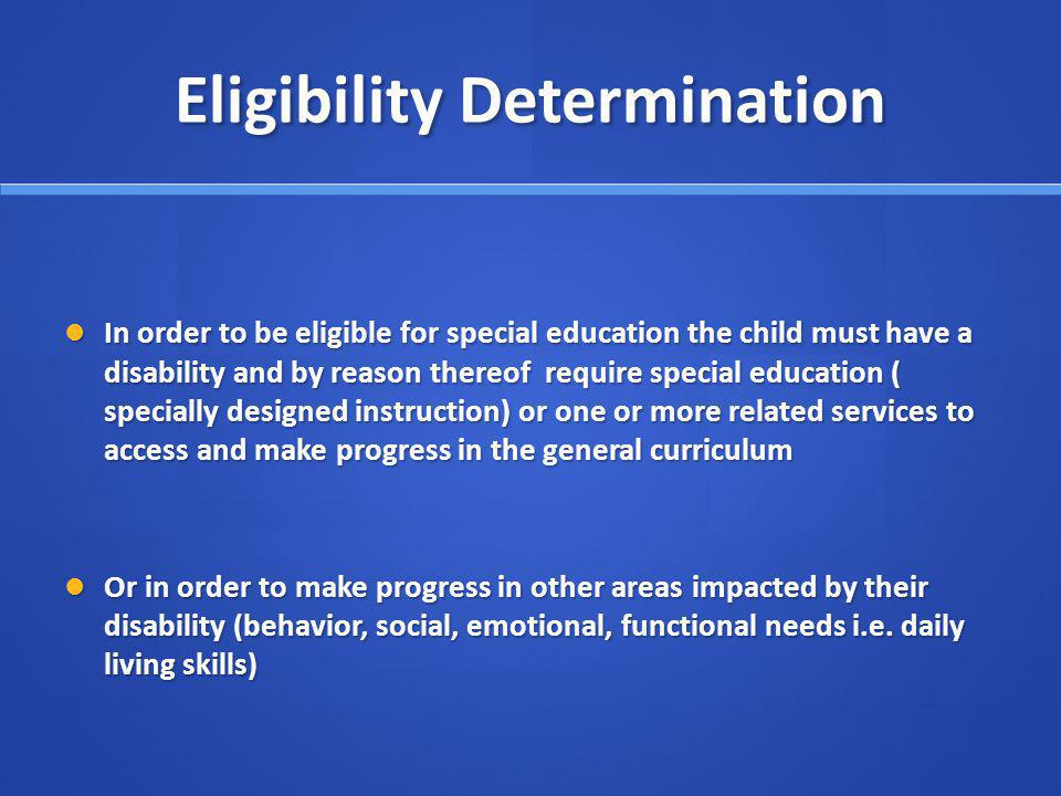 Eligibility Determination In order to be eligible for special education the child must have a disability and by reason thereof require special education ( specially designed instruction) or one or more related services to access and make progress in the general curriculum In order to be eligible for special education the child must have a disability and by reason thereof require special education ( specially designed instruction) or one or more related services to access and make progress in the general curriculum Or in order to make progress in other areas impacted by their disability (behavior, social, emotional, functional needs i.e.