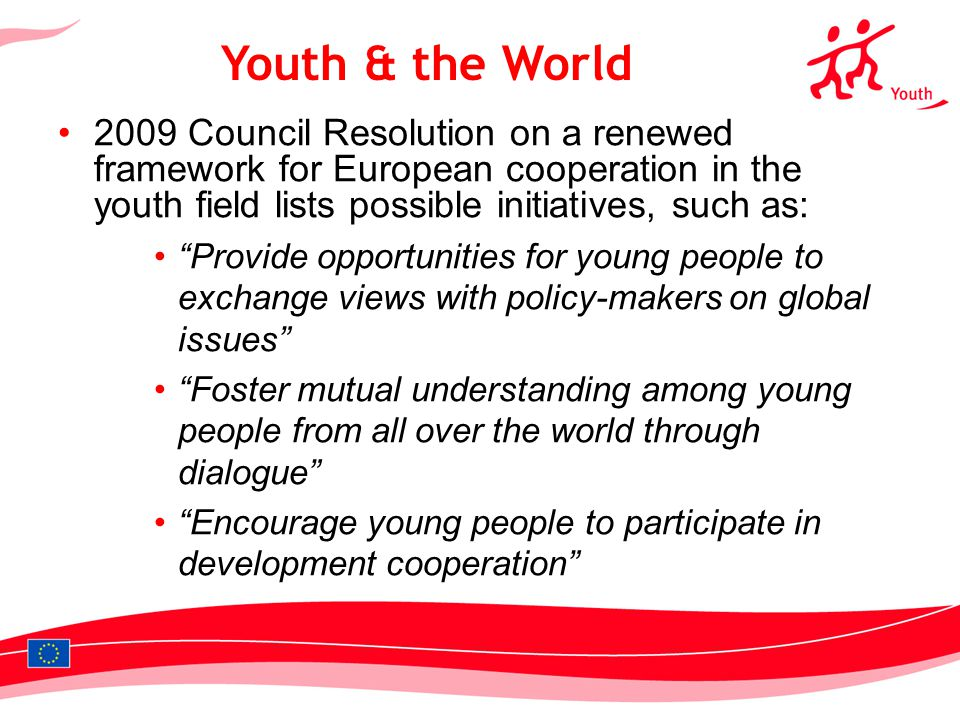 Council Resolution on a renewed framework for European cooperation in the youth field lists possible initiatives, such as: Provide opportunities for young people to exchange views with policy-makers on global issues Foster mutual understanding among young people from all over the world through dialogue Encourage young people to participate in development cooperation Youth & the World
