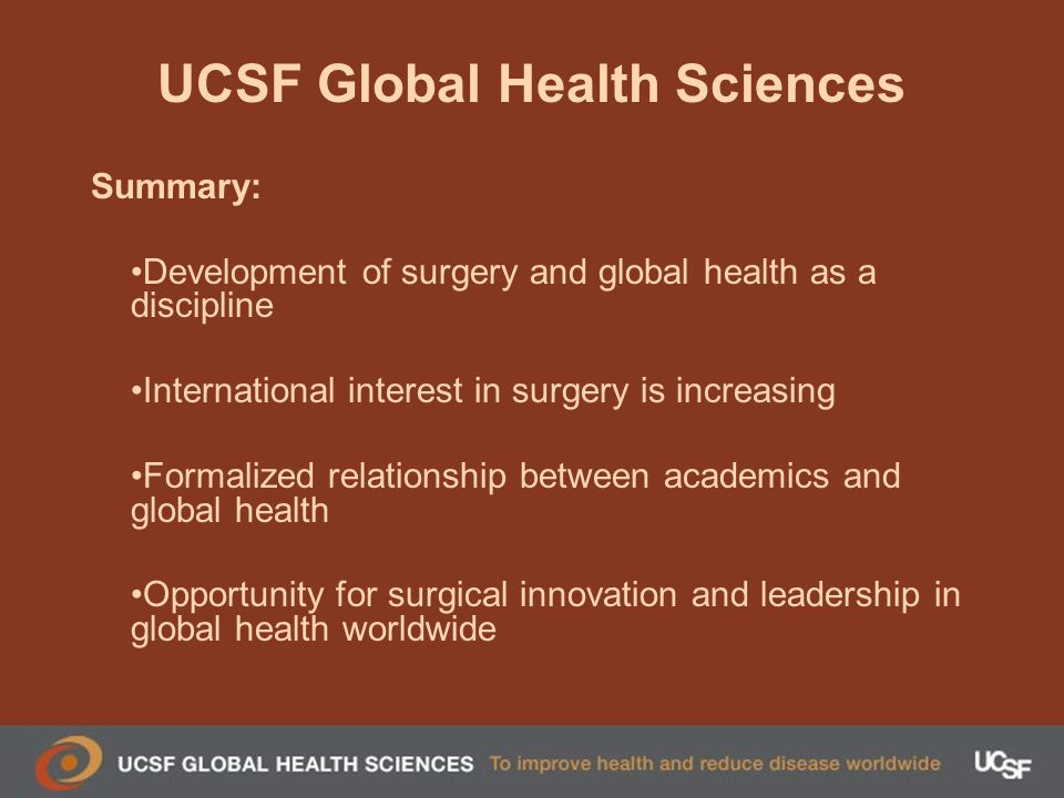 UCSF Global Health Sciences Summary: Development of surgery and global health as a discipline International interest in surgery is increasing Formalized relationship between academics and global health Opportunity for surgical innovation and leadership in global health worldwide