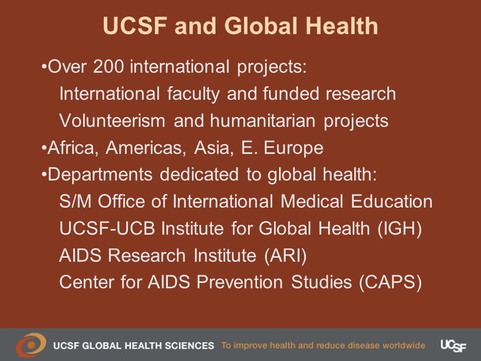 UCSF and Global Health Over 200 international projects: International faculty and funded research Volunteerism and humanitarian projects Africa, Americas, Asia, E.