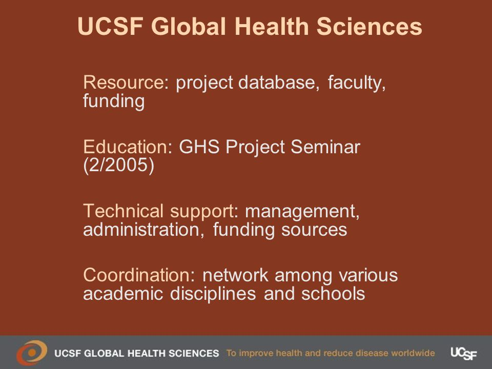 UCSF Global Health Sciences Resource: project database, faculty, funding Education: GHS Project Seminar (2/2005) Technical support: management, administration, funding sources Coordination: network among various academic disciplines and schools