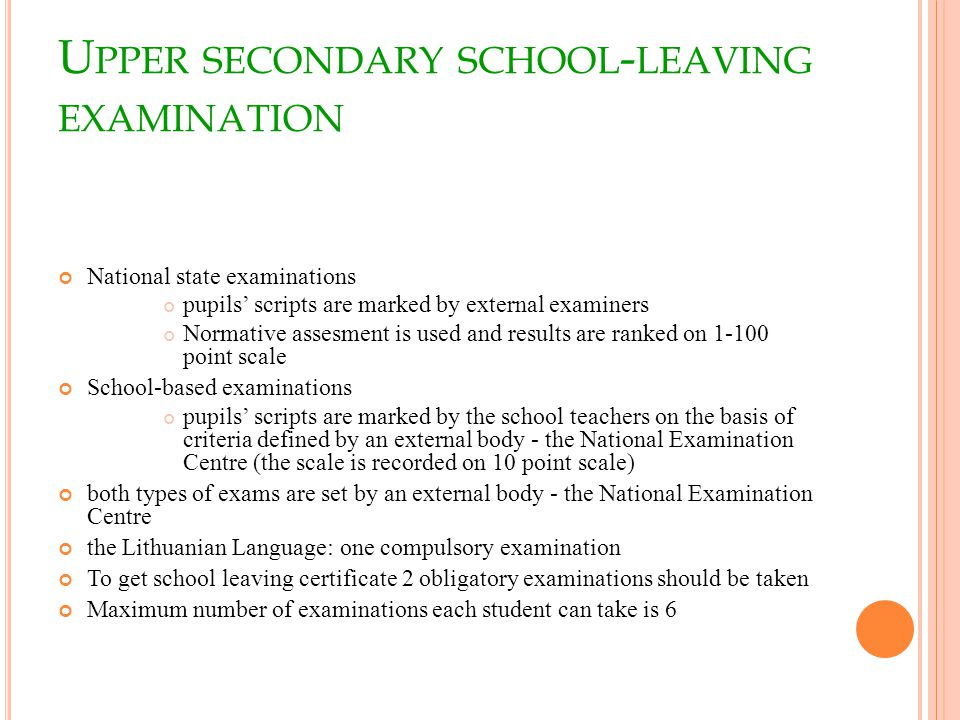U PPER SECONDARY SCHOOL - LEAVING EXAMINATION National state examinations pupils scripts are marked by external examiners Normative assesment is used and results are ranked on point scale School-based examinations pupils scripts are marked by the school teachers on the basis of criteria defined by an external body - the National Examination Centre (the scale is recorded on 10 point scale) both types of exams are set by an external body - the National Examination Centre the Lithuanian Language: one compulsory examination To get school leaving certificate 2 obligatory examinations should be taken Maximum number of examinations each student can take is 6