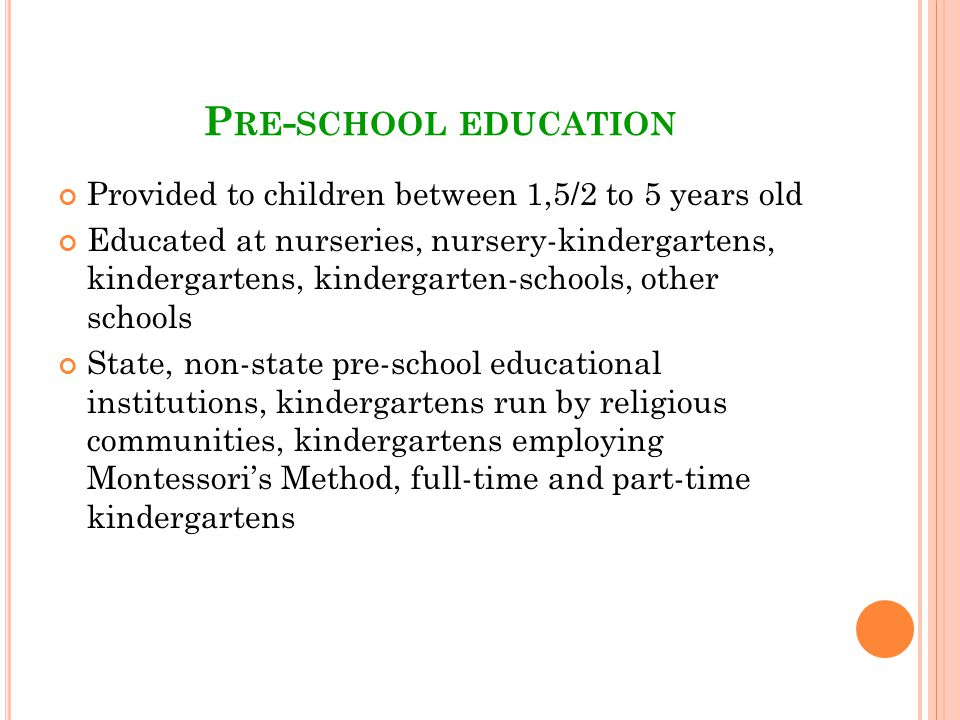 P RE - SCHOOL EDUCATION Provided to children between 1,5/2 to 5 years old Educated at nurseries, nursery-kindergartens, kindergartens, kindergarten-schools, other schools State, non-state pre-school educational institutions, kindergartens run by religious communities, kindergartens employing Montessoris Method, full-time and part-time kindergartens