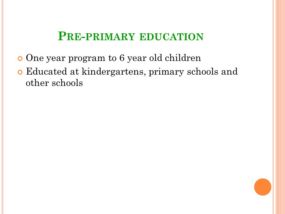P RE - PRIMARY EDUCATION One year program to 6 year old children Educated at kindergartens, primary schools and other schools