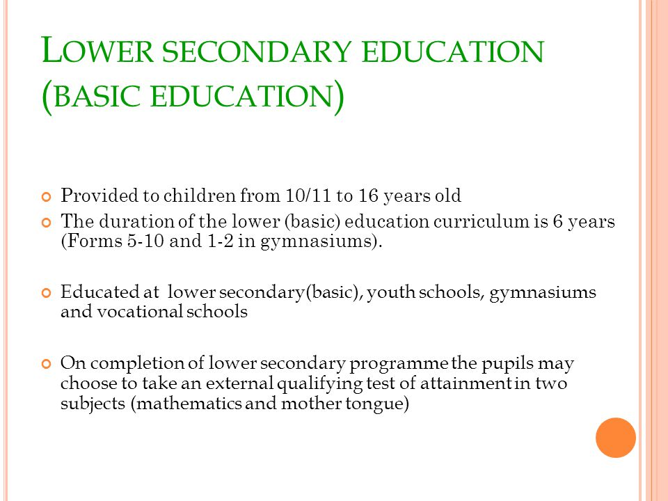 L OWER SECONDARY EDUCATION ( BASIC EDUCATION ) Provided to children from 10/11 to 16 years old The duration of the lower (basic) education curriculum is 6 years (Forms 5-10 and 1-2 in gymnasiums).