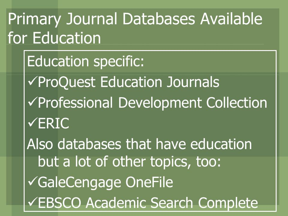 Primary Journal Databases Available for Education Education specific: ProQuest Education Journals Professional Development Collection ERIC Also databases that have education but a lot of other topics, too: GaleCengage OneFile EBSCO Academic Search Complete