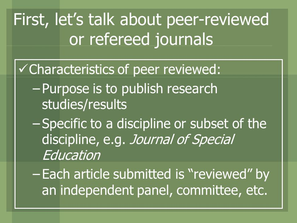 First, lets talk about peer-reviewed or refereed journals Characteristics of peer reviewed: –Purpose is to publish research studies/results –Specific to a discipline or subset of the discipline, e.g.