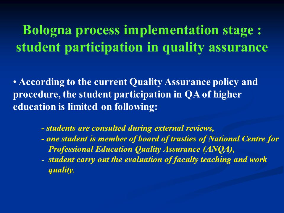 According to the current Quality Assurance policy and procedure, the student participation in QA of higher education is limited on following: - students are consulted during external reviews, - one student is member of board of trusties of National Centre for Professional Education Quality Assurance (ANQA), -student carry out the evaluation of faculty teaching and work quality.