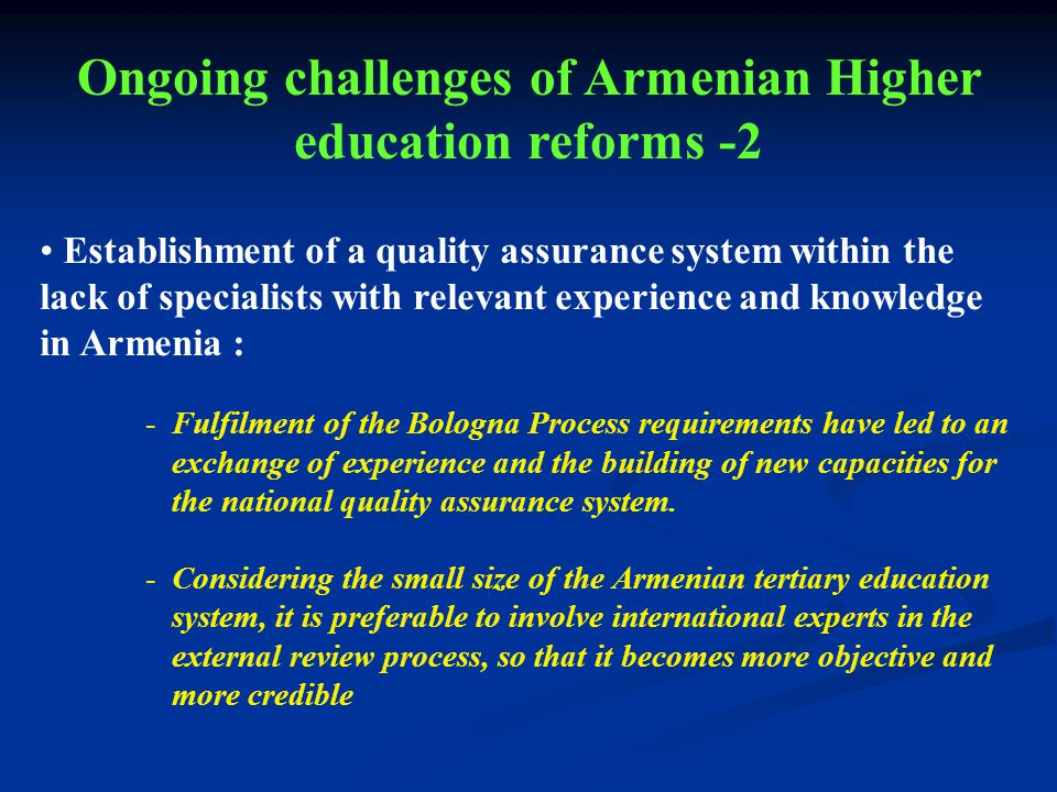 Establishment of a quality assurance system within the lack of specialists with relevant experience and knowledge in Armenia : -Fulfilment of the Bologna Process requirements have led to an exchange of experience and the building of new capacities for the national quality assurance system.