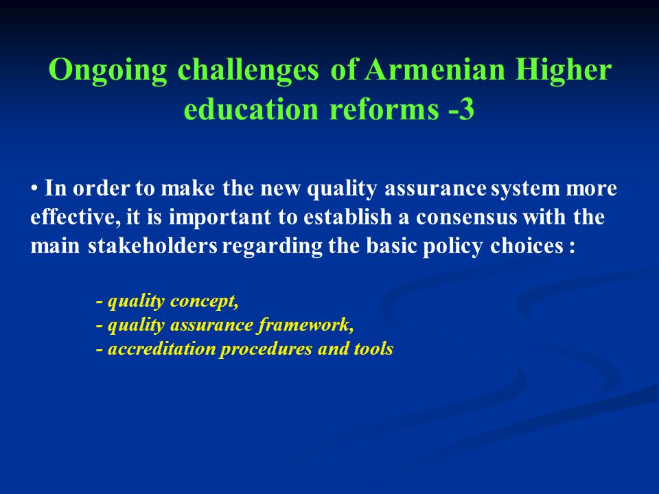 In order to make the new quality assurance system more effective, it is important to establish a consensus with the main stakeholders regarding the basic policy choices : - quality concept, - quality assurance framework, - accreditation procedures and tools Ongoing challenges of Armenian Higher education reforms -3