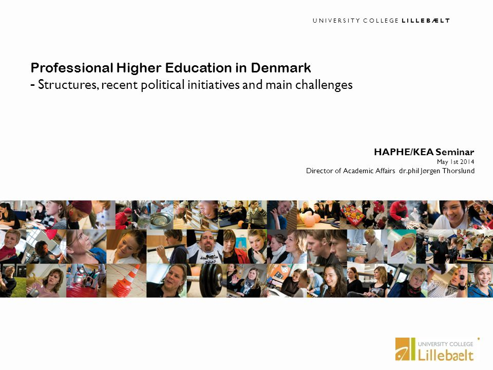 UNIVERSITY COLLEGE LILLEBÆLT I ucl.dk I UNIVERSITY COLLEGE LILLEBÆLT HAPHE/KEA Seminar May 1st 2014 Director of Academic Affairs dr.phil Jørgen Thorslund Professional Higher Education in Denmark - Structures, recent political initiatives and main challenges