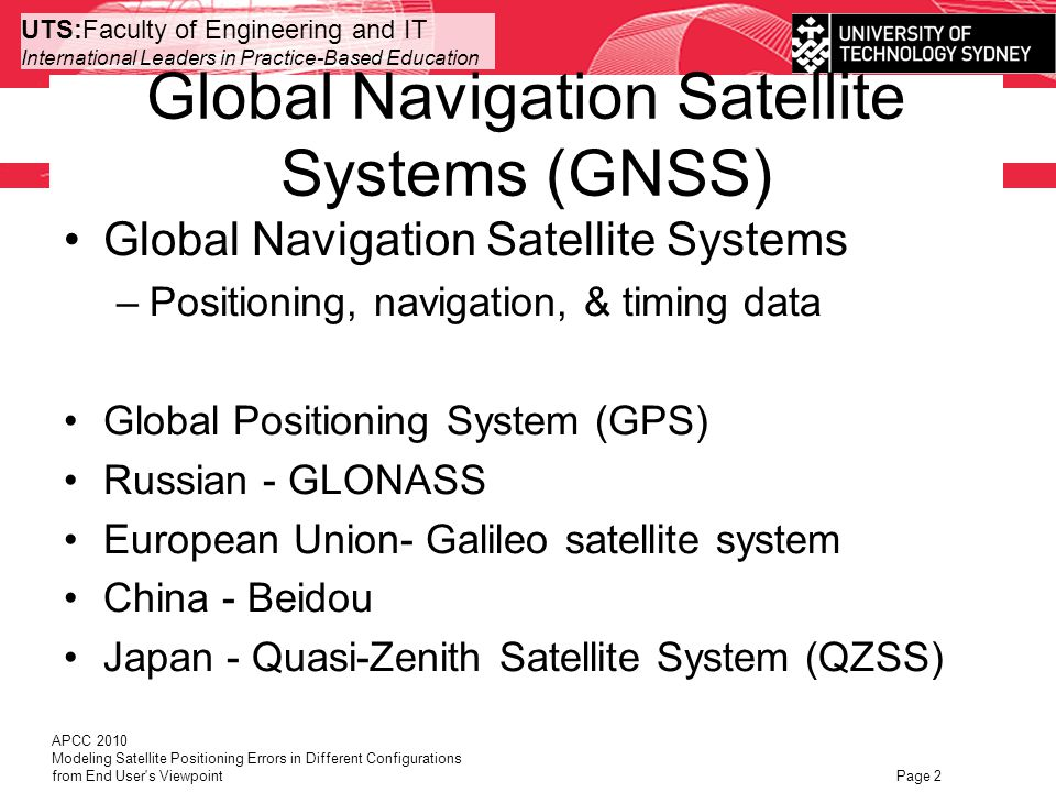 UTS:Faculty of Engineering and IT International Leaders in Practice-Based Education Global Navigation Satellite Systems (GNSS) Global Navigation Satellite Systems –Positioning, navigation, & timing data Global Positioning System (GPS) Russian - GLONASS European Union- Galileo satellite system China - Beidou Japan - Quasi-Zenith Satellite System (QZSS) APCC 2010 Modeling Satellite Positioning Errors in Different Configurations from End User s Viewpoint Page 2