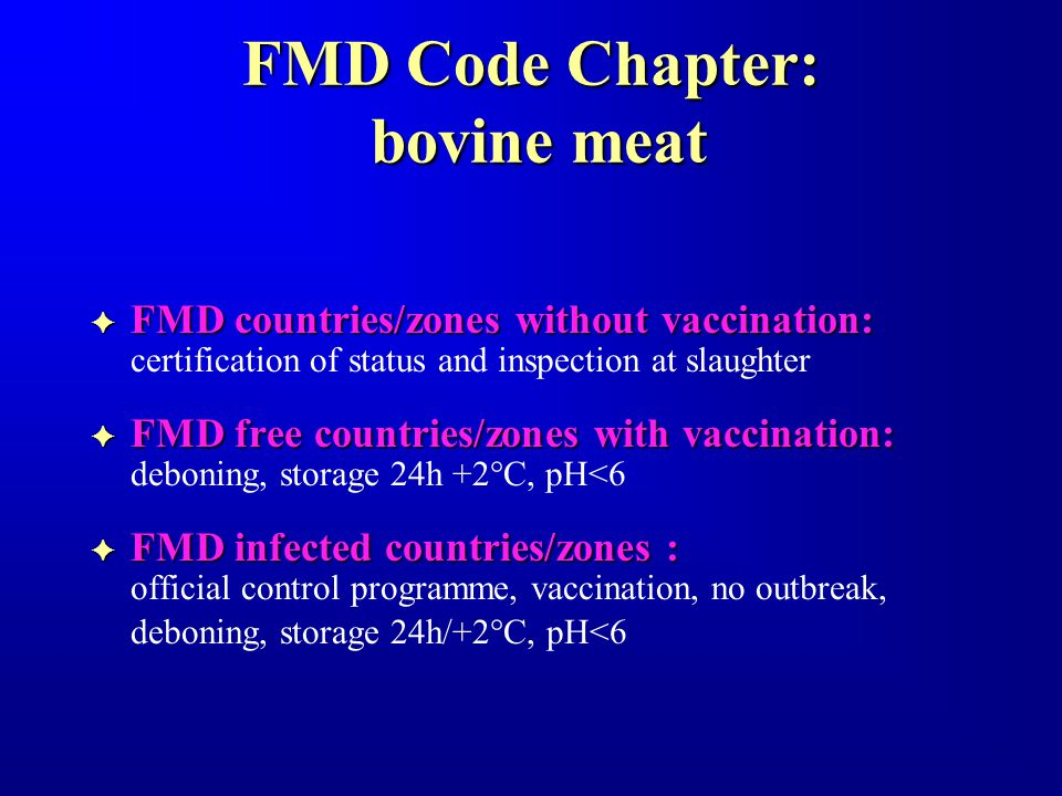 FMD Code Chapter: bovine meat FFFFFFFFMD countries/zones without vaccination: certification of status and inspection at slaughter FFFFFFFFMD free countries/zones with vaccination: deboning, storage 24h +2°C, pH<6 FFFFFFFFMD infected countries/zones : official control programme, vaccination, no outbreak, deboning, storage 24h/+2°C, pH<6