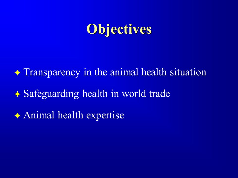 Objectives F Transparency in the animal health situation F Safeguarding health in world trade F Animal health expertise