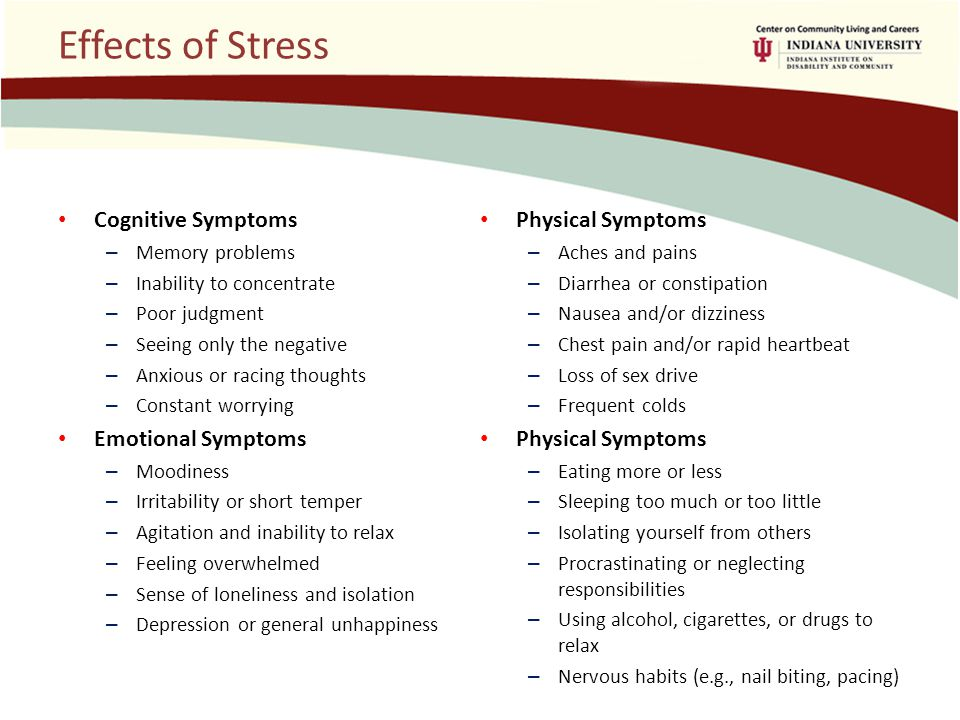 Effects of Stress Cognitive Symptoms – Memory problems – Inability to concentrate – Poor judgment – Seeing only the negative – Anxious or racing thoughts – Constant worrying Emotional Symptoms – Moodiness – Irritability or short temper – Agitation and inability to relax – Feeling overwhelmed – Sense of loneliness and isolation – Depression or general unhappiness Physical Symptoms – Aches and pains – Diarrhea or constipation – Nausea and/or dizziness – Chest pain and/or rapid heartbeat – Loss of sex drive – Frequent colds Physical Symptoms – Eating more or less – Sleeping too much or too little – Isolating yourself from others – Procrastinating or neglecting responsibilities – Using alcohol, cigarettes, or drugs to relax – Nervous habits (e.g., nail biting, pacing)