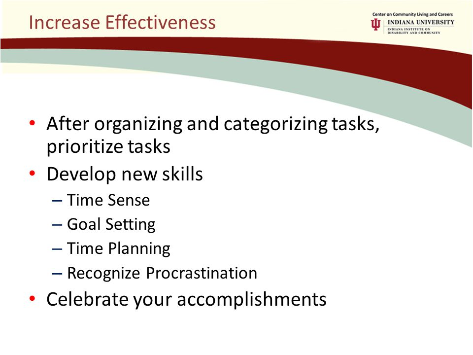 Increase Effectiveness After organizing and categorizing tasks, prioritize tasks Develop new skills – Time Sense – Goal Setting – Time Planning – Recognize Procrastination Celebrate your accomplishments
