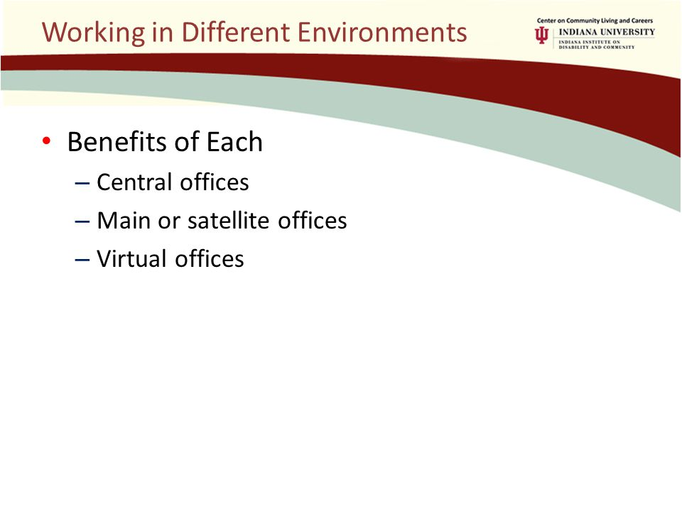 Working in Different Environments Benefits of Each – Central offices – Main or satellite offices – Virtual offices
