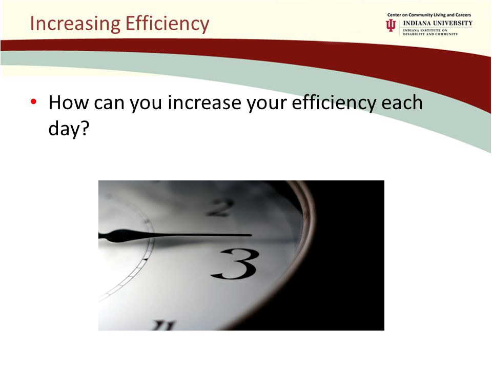 Increasing Efficiency How can you increase your efficiency each day