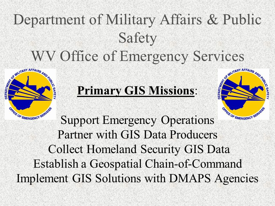 Department of Military Affairs & Public Safety WV Office of Emergency Services Primary GIS Missions: Support Emergency Operations Partner with GIS Data Producers Collect Homeland Security GIS Data Establish a Geospatial Chain-of-Command Implement GIS Solutions with DMAPS Agencies