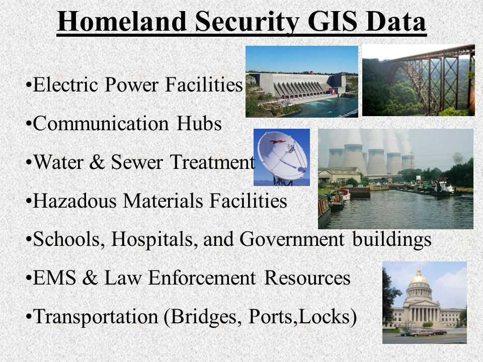 Homeland Security GIS Data Electric Power Facilities Communication Hubs Water & Sewer Treatment Hazadous Materials Facilities Schools, Hospitals, and Government buildings EMS & Law Enforcement Resources Transportation (Bridges, Ports,Locks)
