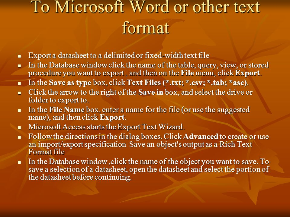 To Microsoft Word or other text format Export a datasheet to a delimited or fixed-width text file Export a datasheet to a delimited or fixed-width text file In the Database window click the name of the table, query, view, or stored procedure you want to export, and then on the File menu, click Export.