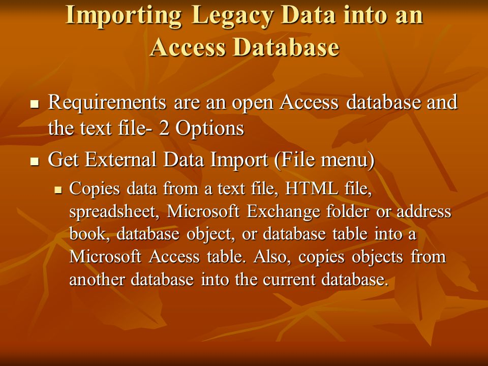 Importing Legacy Data into an Access Database Requirements are an open Access database and the text file- 2 Options Requirements are an open Access database and the text file- 2 Options Get External Data Import (File menu) Get External Data Import (File menu) Copies data from a text file, HTML file, spreadsheet, Microsoft Exchange folder or address book, database object, or database table into a Microsoft Access table.