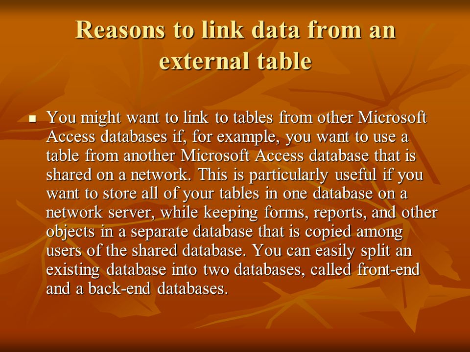 Reasons to link data from an external table You might want to link to tables from other Microsoft Access databases if, for example, you want to use a table from another Microsoft Access database that is shared on a network.