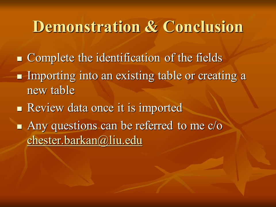 Demonstration & Conclusion Complete the identification of the fields Complete the identification of the fields Importing into an existing table or creating a new table Importing into an existing table or creating a new table Review data once it is imported Review data once it is imported Any questions can be referred to me c/o Any questions can be referred to me c/o
