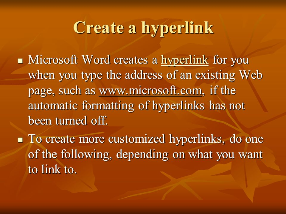 Create a hyperlink Microsoft Word creates a hyperlink for you when you type the address of an existing Web page, such as   if the automatic formatting of hyperlinks has not been turned off.