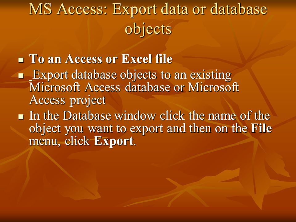 MS Access: Export data or database objects To an Access or Excel file To an Access or Excel file Export database objects to an existing Microsoft Access database or Microsoft Access project Export database objects to an existing Microsoft Access database or Microsoft Access project In the Database window click the name of the object you want to export and then on the File menu, click Export.