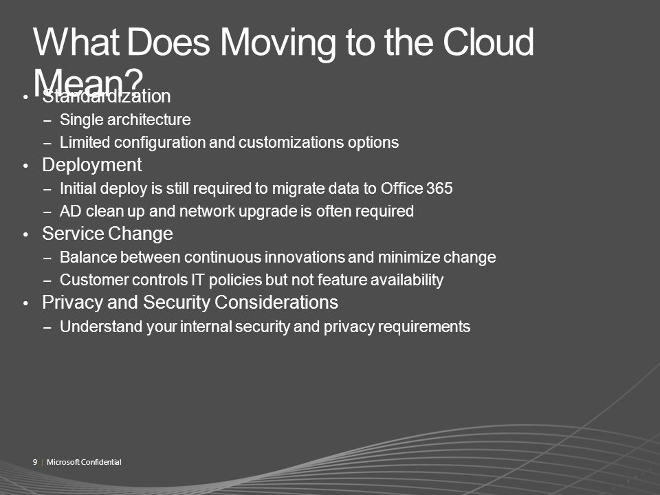 Standardization Single architecture Limited configuration and customizations options Deployment Initial deploy is still required to migrate data to Office 365 AD clean up and network upgrade is often required Service Change Balance between continuous innovations and minimize change Customer controls IT policies but not feature availability Privacy and Security Considerations Understand your internal security and privacy requirements 9 | Microsoft Confidential