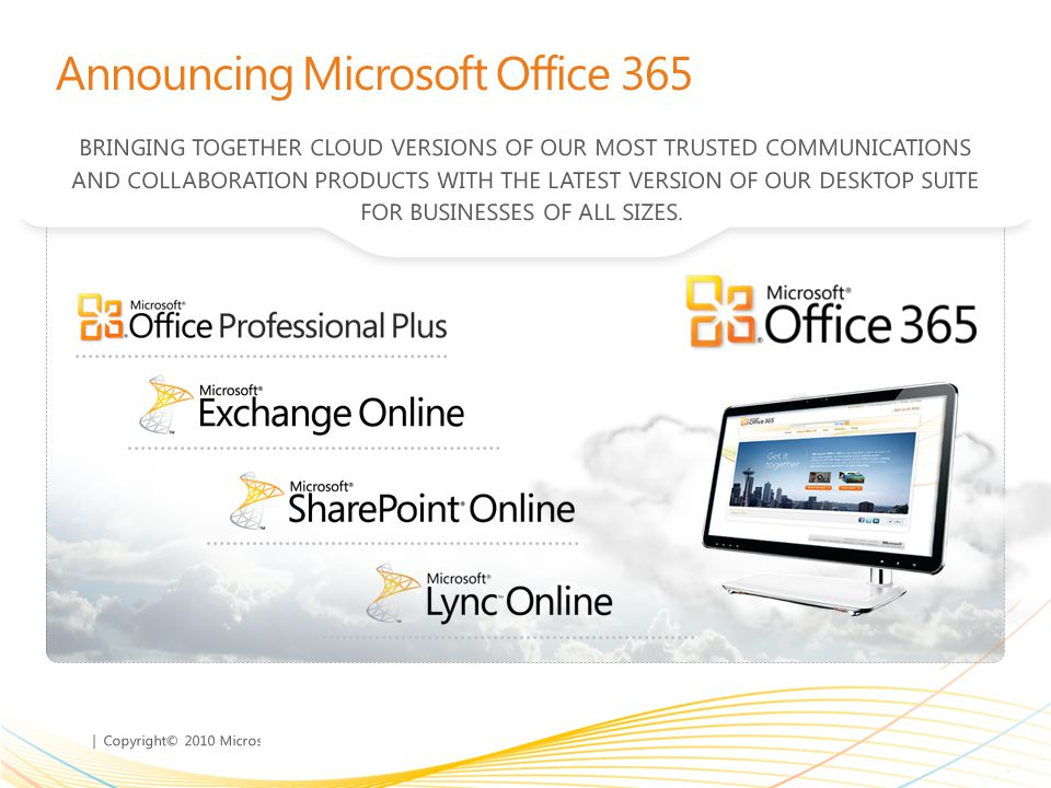 | Copyright© 2010 Microsoft Corporation Announcing Microsoft Office 365 BRINGING TOGETHER CLOUD VERSIONS OF OUR MOST TRUSTED COMMUNICATIONS AND COLLABORATION PRODUCTS WITH THE LATEST VERSION OF OUR DESKTOP SUITE FOR BUSINESSES OF ALL SIZES.