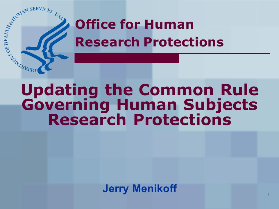 Office for Human Research Protections 1 Updating the Common Rule Governing Human Subjects Research Protections Jerry Menikoff