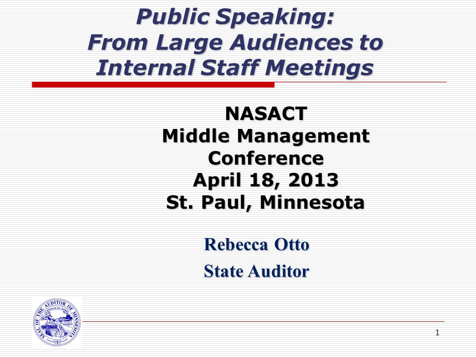 1 Public Speaking: From Large Audiences to Internal Staff Meetings Rebecca Otto State Auditor NASACT Middle Management Conference April 18, 2013 St.