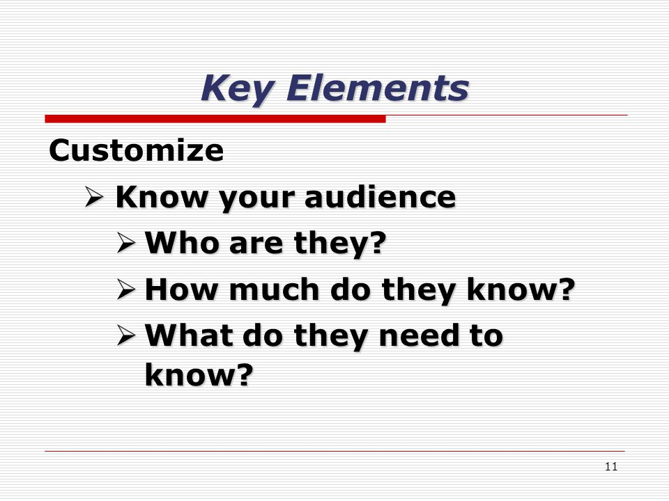 11 Key Elements Customize Know your audience Know your audience Who are they.