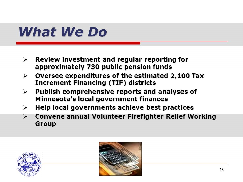 19 What We Do Review investment and regular reporting for approximately 730 public pension funds Review investment and regular reporting for approximately 730 public pension funds Oversee expenditures of the estimated 2,100 Tax Increment Financing (TIF) districts Oversee expenditures of the estimated 2,100 Tax Increment Financing (TIF) districts Publish comprehensive reports and analyses of Minnesotas local government finances Publish comprehensive reports and analyses of Minnesotas local government finances Help local governments achieve best practices Help local governments achieve best practices Convene annual Volunteer Firefighter Relief Working Group Convene annual Volunteer Firefighter Relief Working Group