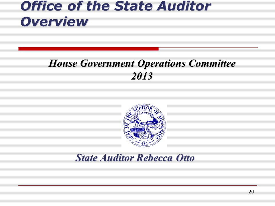 20 State Auditor Rebecca Otto Office of the State Auditor Overview House Government Operations Committee 2013