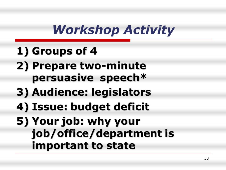 33 Workshop Activity 1)Groups of 4 2)Prepare two-minute persuasive speech* 3)Audience: legislators 4)Issue: budget deficit 5)Your job: why your job/office/department is important to state