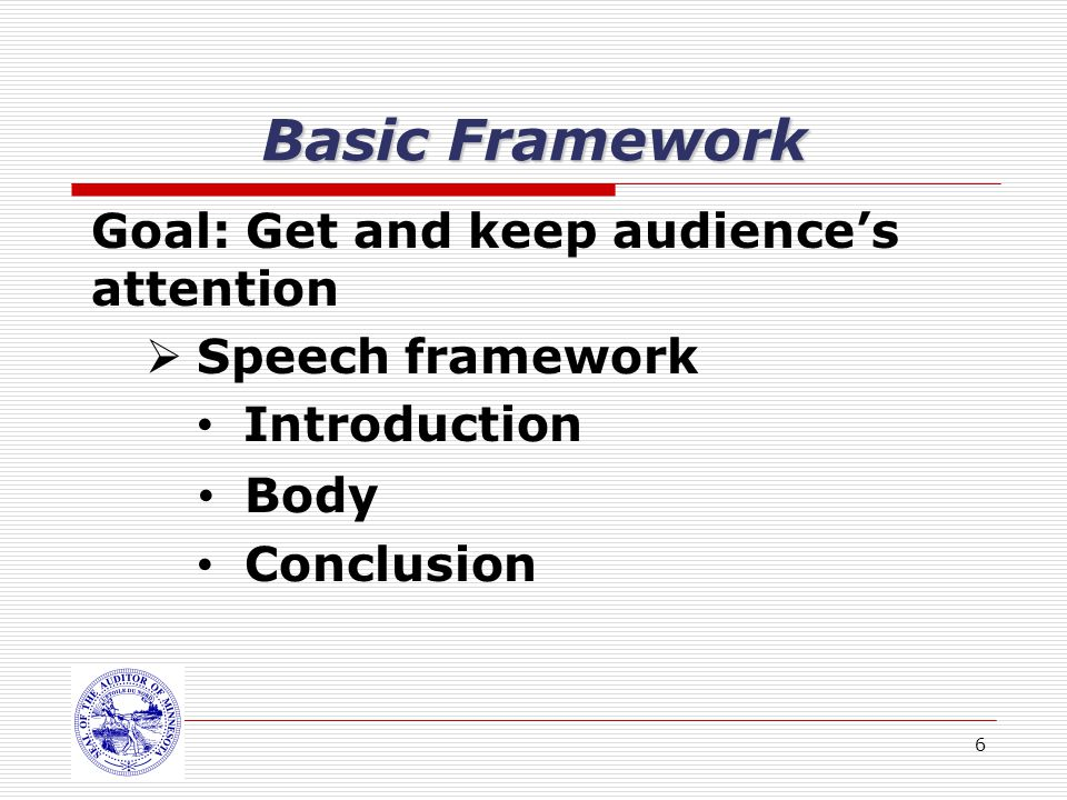6 Basic Framework Goal: Get and keep audiences attention Speech framework Introduction Body Conclusion