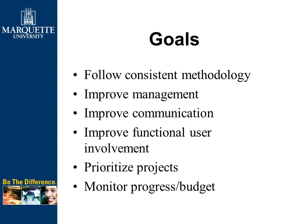 Goals Follow consistent methodology Improve management Improve communication Improve functional user involvement Prioritize projects Monitor progress/budget