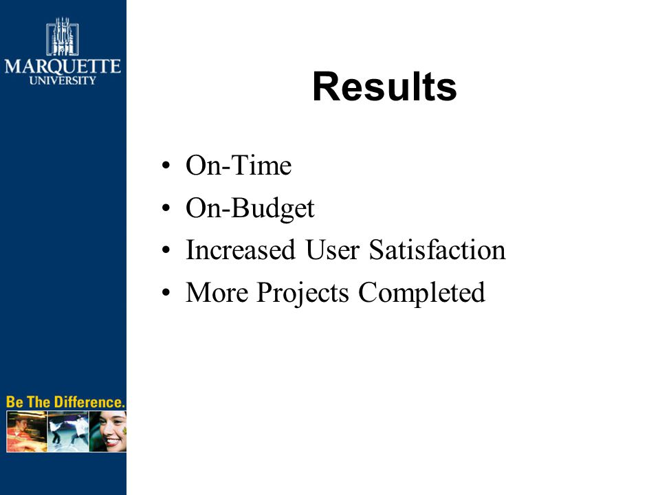 Results On-Time On-Budget Increased User Satisfaction More Projects Completed