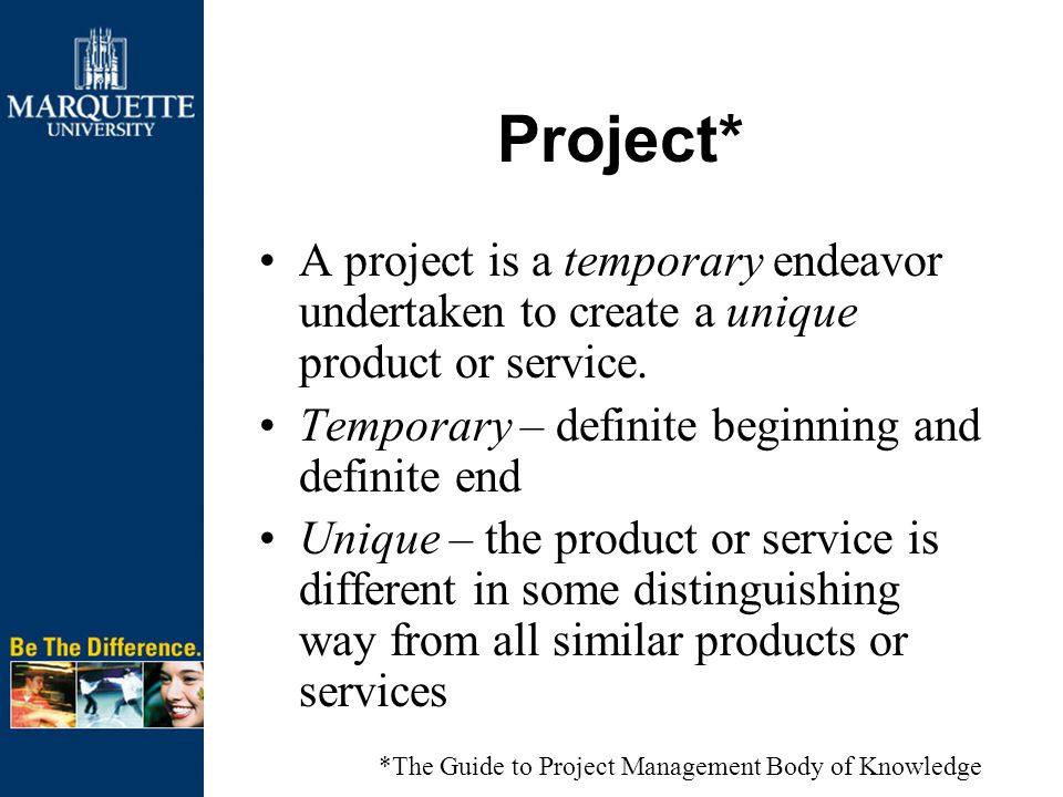 Project* A project is a temporary endeavor undertaken to create a unique product or service.