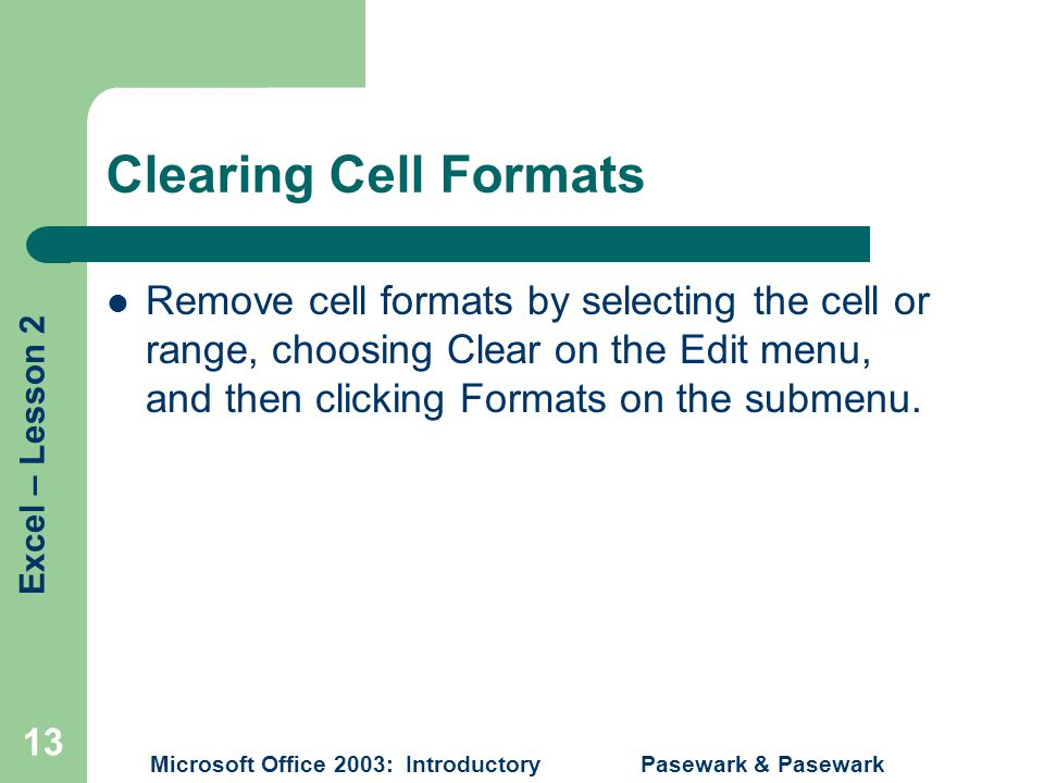 Excel – Lesson 2 Microsoft Office 2003: Introductory Pasewark & Pasewark 13 Clearing Cell Formats Remove cell formats by selecting the cell or range, choosing Clear on the Edit menu, and then clicking Formats on the submenu.