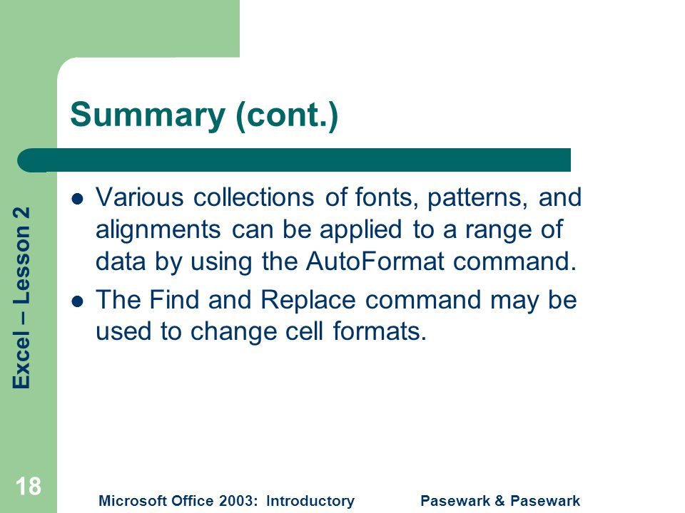 Excel – Lesson 2 Microsoft Office 2003: Introductory Pasewark & Pasewark 18 Summary (cont.) Various collections of fonts, patterns, and alignments can be applied to a range of data by using the AutoFormat command.