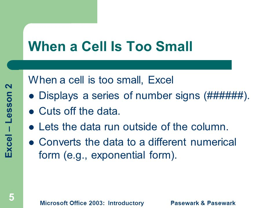 Excel – Lesson 2 Microsoft Office 2003: Introductory Pasewark & Pasewark 5 When a Cell Is Too Small When a cell is too small, Excel Displays a series of number signs (######).