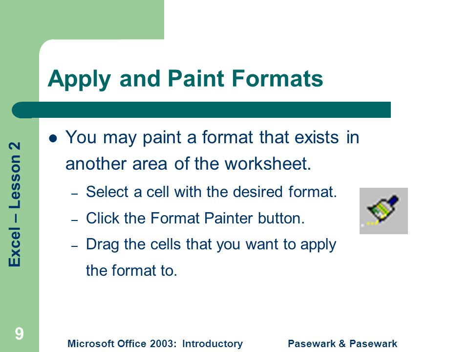Excel – Lesson 2 Microsoft Office 2003: Introductory Pasewark & Pasewark 9 Apply and Paint Formats You may paint a format that exists in another area of the worksheet.