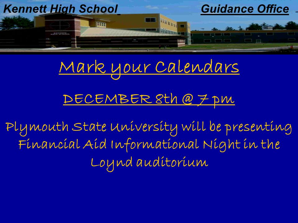 Kennett High School Guidance Office Mark your Calendars DECEMBER 7 pm Plymouth State University will be presenting Financial Aid Informational Night in the Loynd auditorium