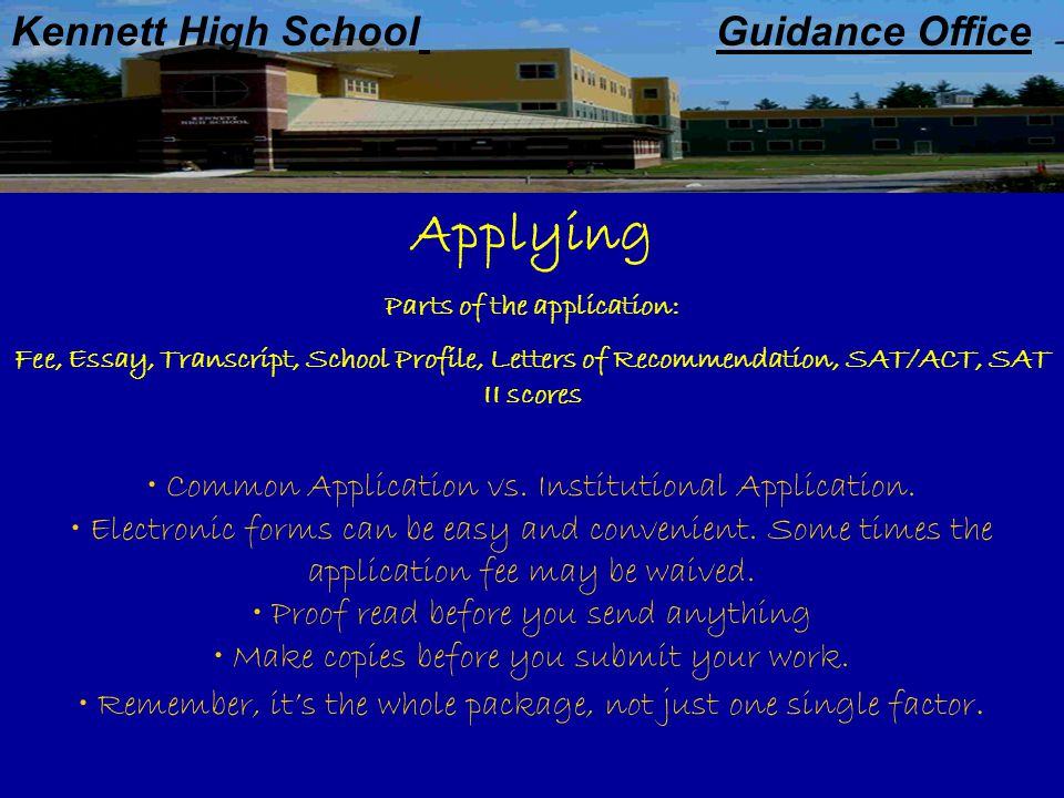 Kennett High School Guidance Office Applying Parts of the application: Fee, Essay, Transcript, School Profile, Letters of Recommendation, SAT/ACT, SAT II scores Common Application vs.
