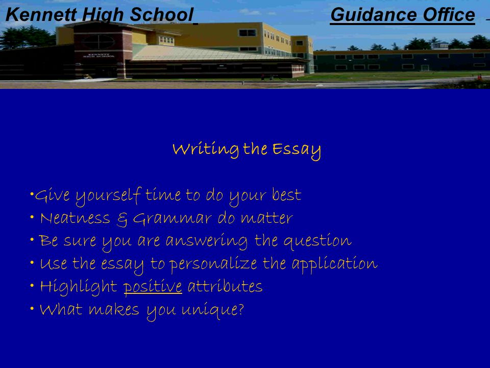 Kennett High School Guidance Office Writing the Essay Give yourself time to do your best Neatness & Grammar do matter Be sure you are answering the question Use the essay to personalize the application Highlight positive attributes What makes you unique