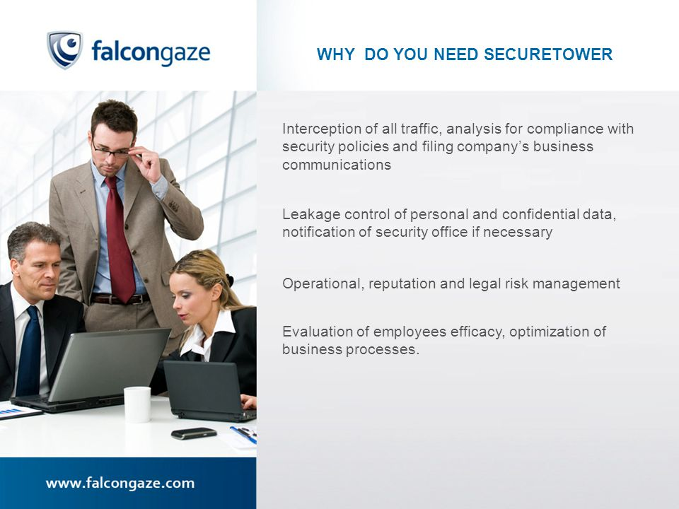 WHY DO YOU NEED SECURETOWER Interception of all traffic, analysis for compliance with security policies and filing companys business communications Leakage control of personal and confidential data, notification of security office if necessary Operational, reputation and legal risk management Evaluation of employees efficacy, optimization of business processes.